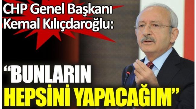 CHP Genel Başkanı Kemal Kılıçdaroğlu: Bunların hepsini yapacağım